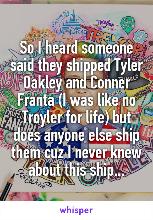 So I heard someone said they shipped Tyler Oakley and Conner Franta (I was like no Troyler for life) but does anyone else ship them cuz I never knew about this ship...