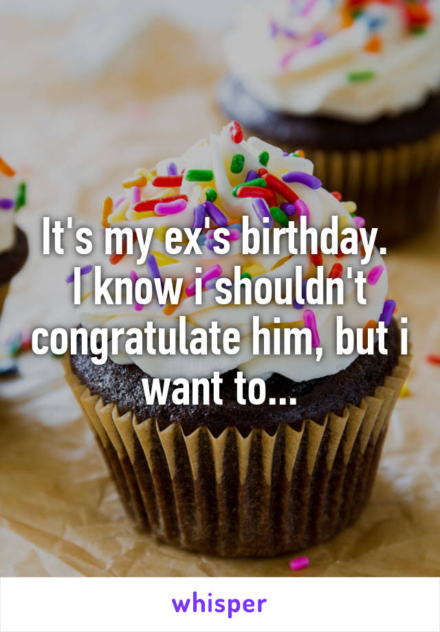 It's my ex's birthday.  I know i shouldn't congratulate him, but i want to...