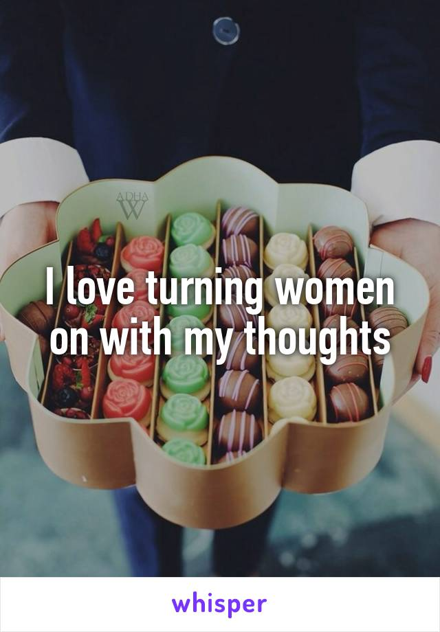 I love turning women on with my thoughts