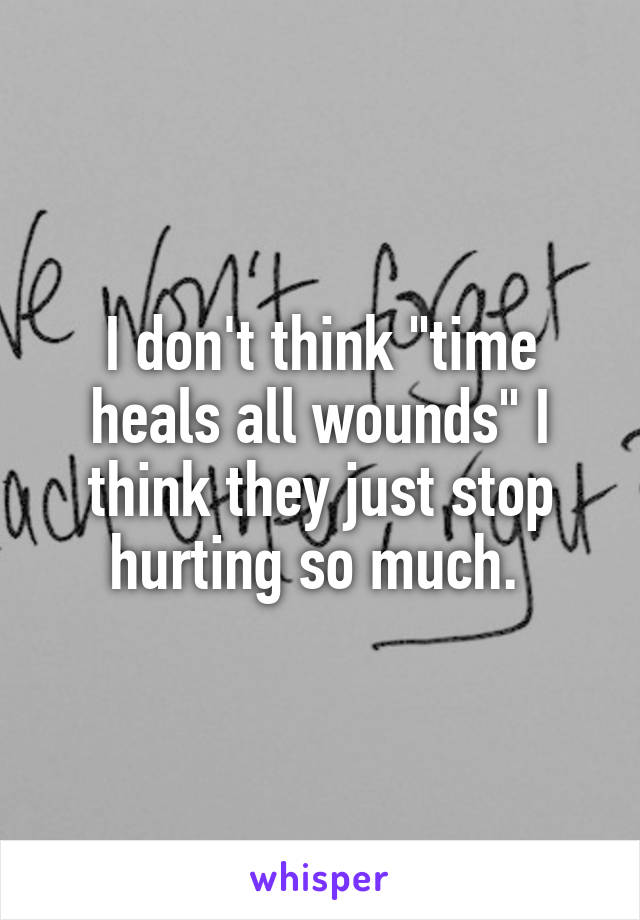 """I don't think """"time heals all wounds"""" I think they just stop hurting so much."""