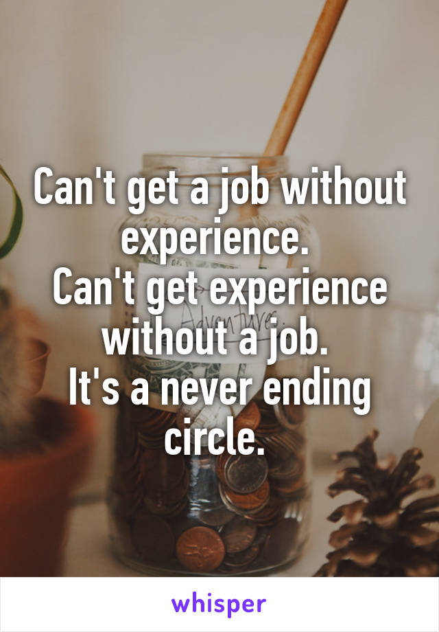 Can't get a job without experience.  Can't get experience without a job.  It's a never ending circle.
