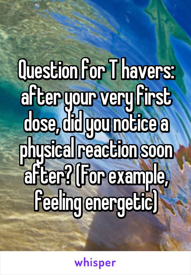 Question for T havers: after your very first dose, did you notice a physical reaction soon after? (For example, feeling energetic)