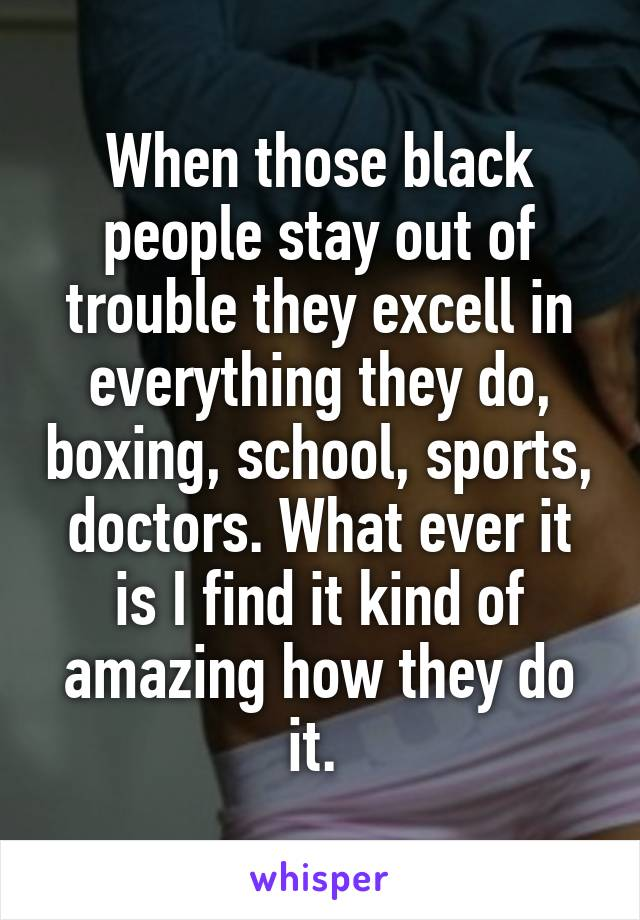 When those black people stay out of trouble they excell in everything they do, boxing, school, sports, doctors. What ever it is I find it kind of amazing how they do it.