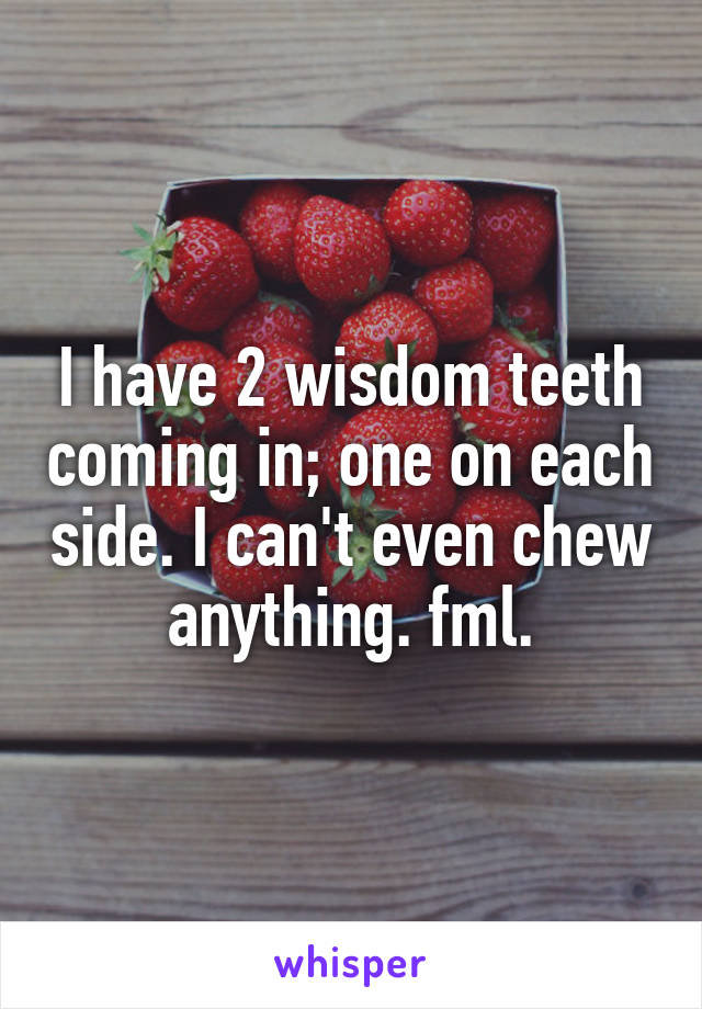 I have 2 wisdom teeth coming in; one on each side. I can't even chew anything. fml.