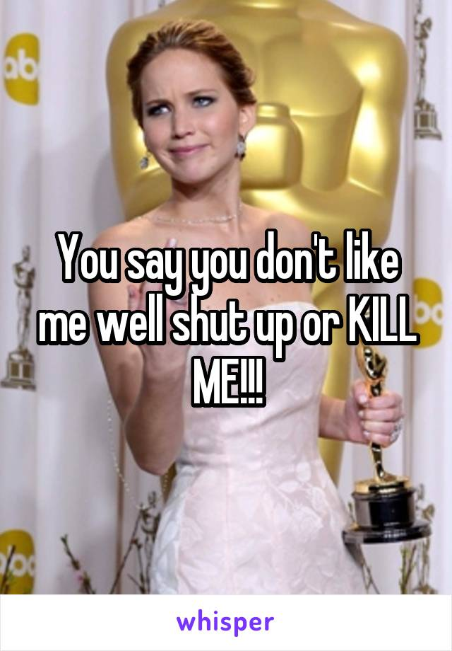 You say you don't like me well shut up or KILL ME!!!