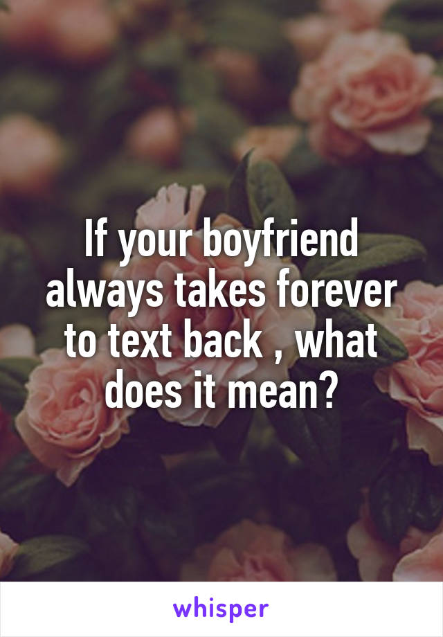 If your boyfriend always takes forever to text back , what does it mean?