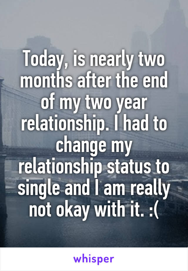 Today, is nearly two months after the end of my two year relationship. I had to change my relationship status to single and I am really not okay with it. :(