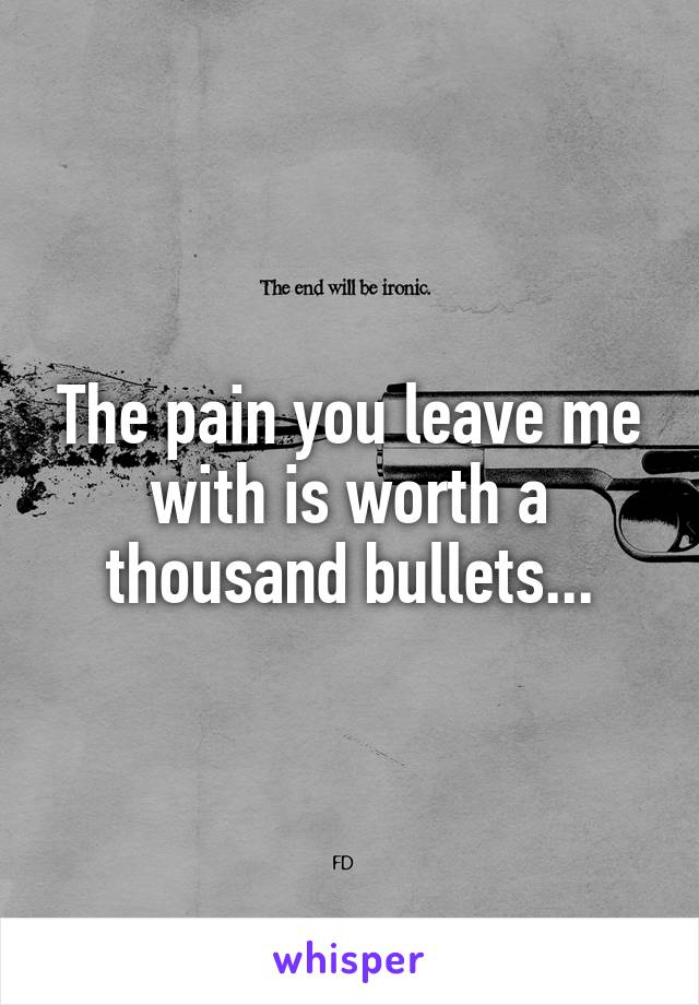 The pain you leave me with is worth a thousand bullets...
