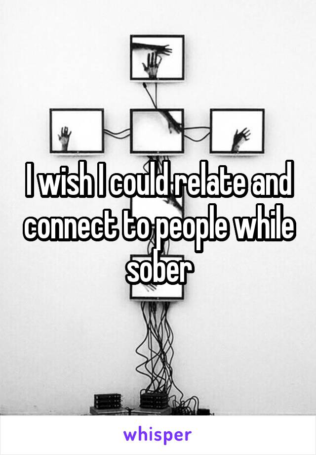 I wish I could relate and connect to people while sober