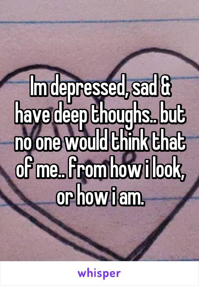 Im depressed, sad & have deep thoughs.. but no one would think that of me.. from how i look, or how i am.