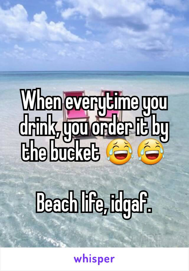 When everytime you drink, you order it by the bucket 😂😂  Beach life, idgaf.