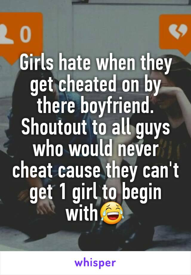 Girls hate when they get cheated on by there boyfriend. Shoutout to all guys who would never cheat cause they can't get 1 girl to begin with😂