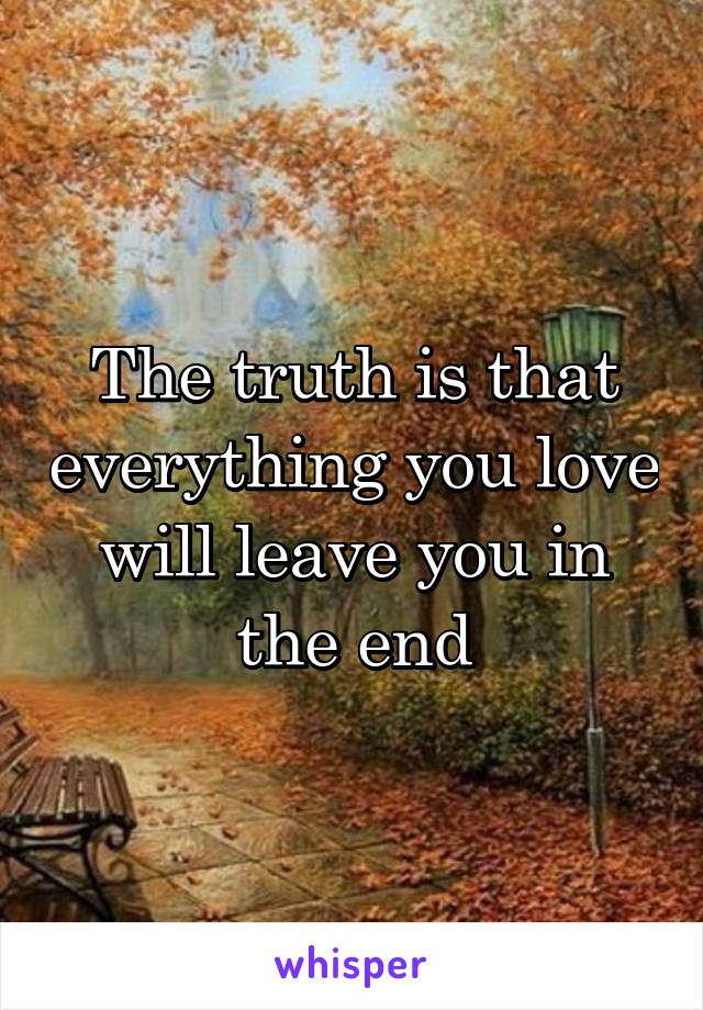 The truth is that everything you love will leave you in the end