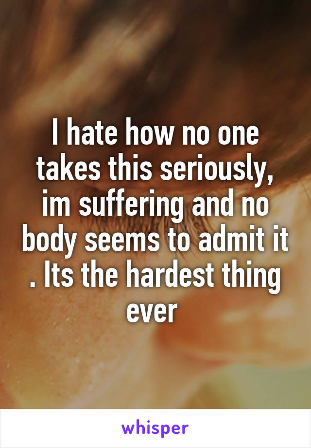I hate how no one takes this seriously, im suffering and no body seems to admit it . Its the hardest thing ever