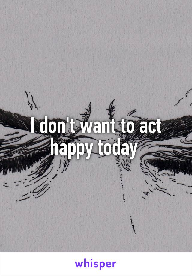 I don't want to act happy today