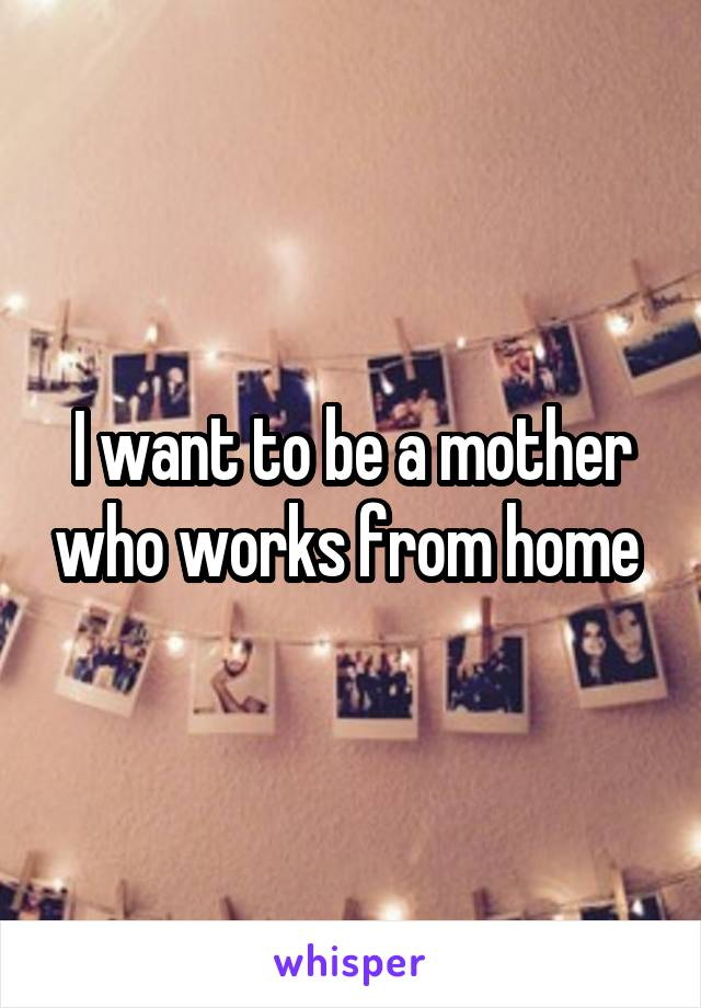 I want to be a mother who works from home