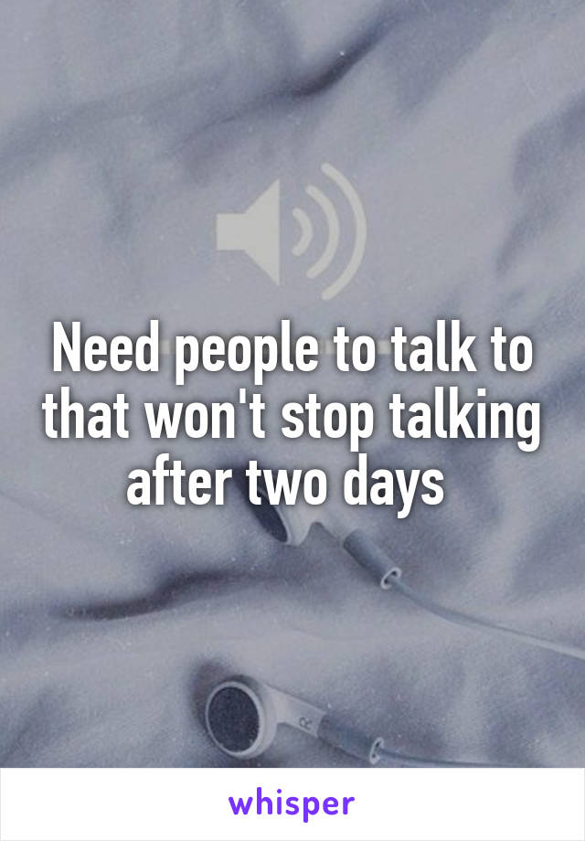 Need people to talk to that won't stop talking after two days