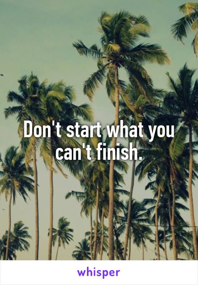 Don't start what you can't finish.