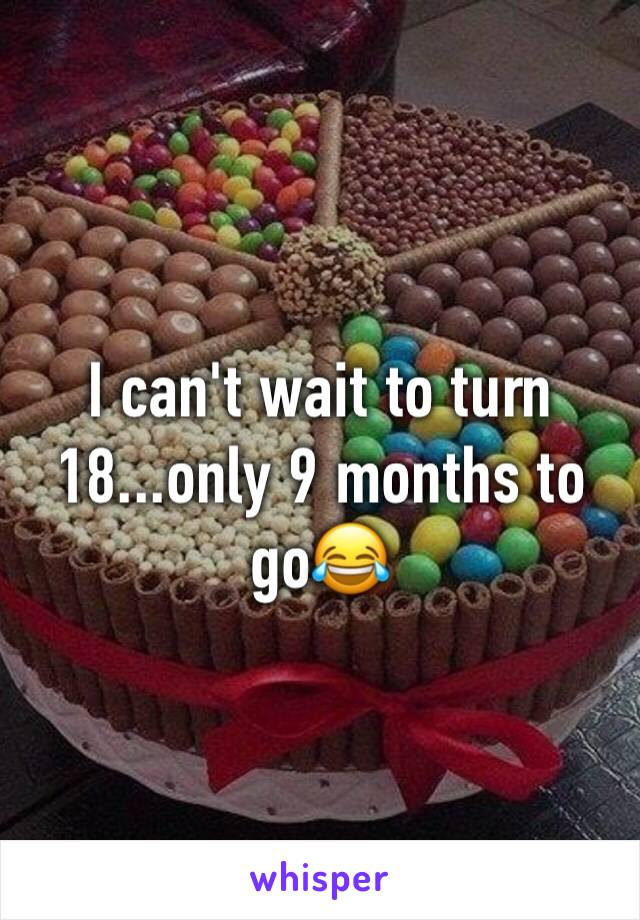 I can't wait to turn 18...only 9 months to go😂