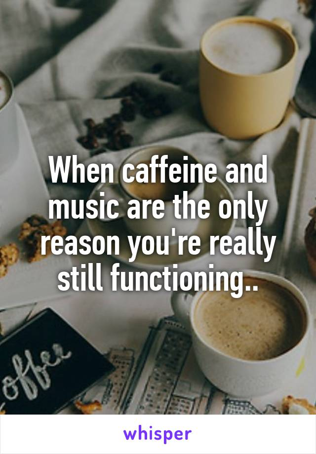 When caffeine and music are the only reason you're really still functioning..