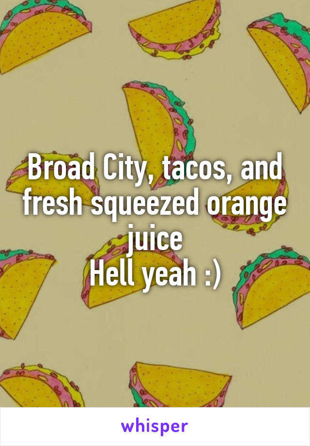 Broad City, tacos, and fresh squeezed orange juice Hell yeah :)