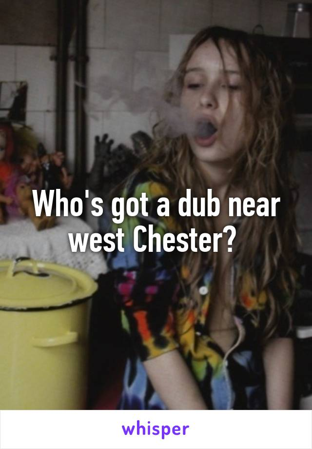 Who's got a dub near west Chester?