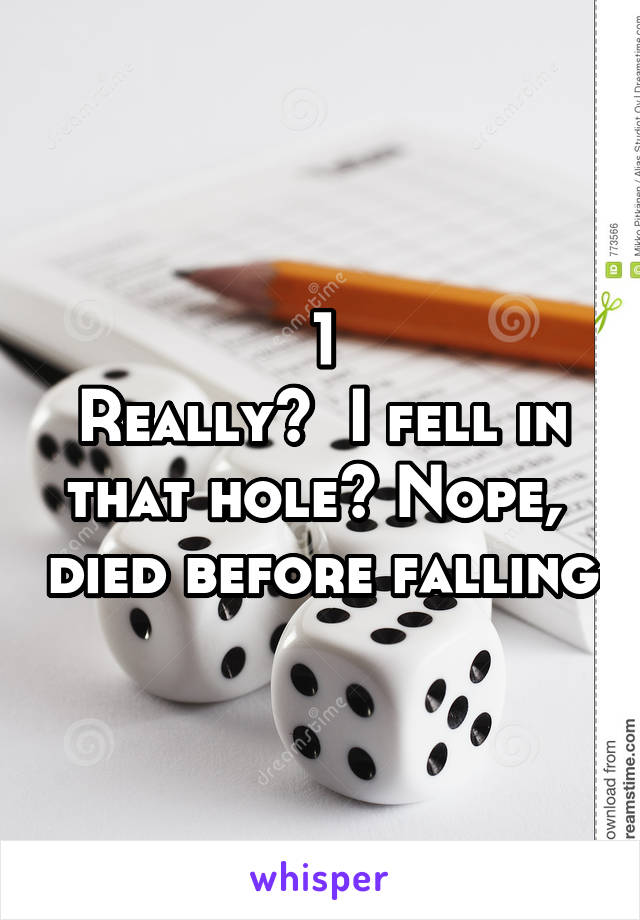 1 Really?  I fell in that hole? Nope,  died before falling