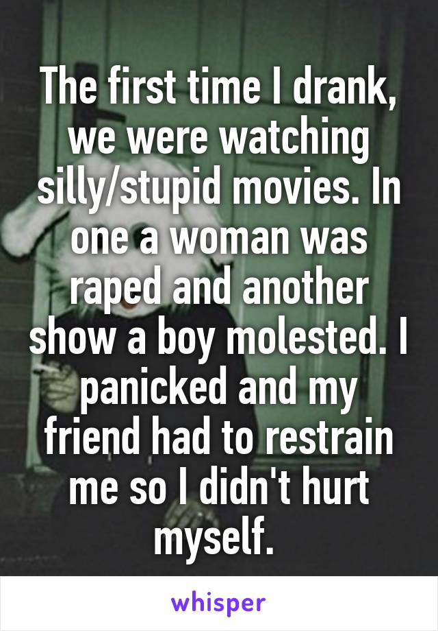 The first time I drank, we were watching silly/stupid movies. In one a woman was raped and another show a boy molested. I panicked and my friend had to restrain me so I didn't hurt myself.