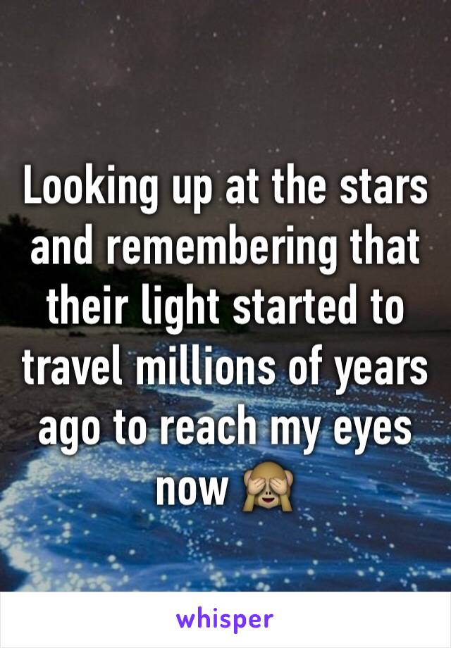 Looking up at the stars and remembering that their light started to travel millions of years ago to reach my eyes now 🙈