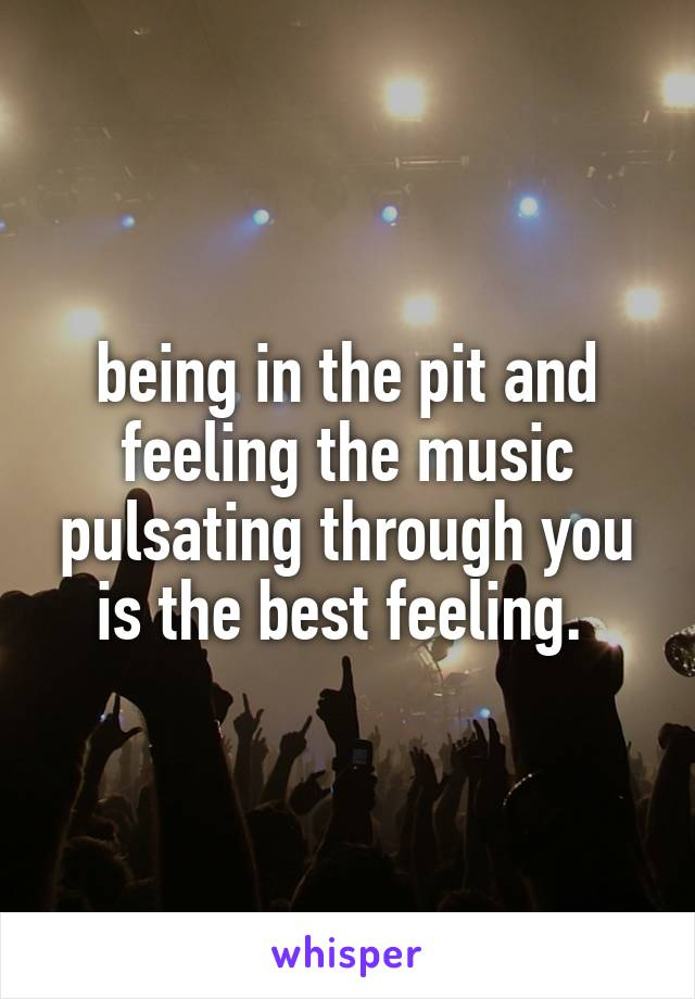 being in the pit and feeling the music pulsating through you is the best feeling.