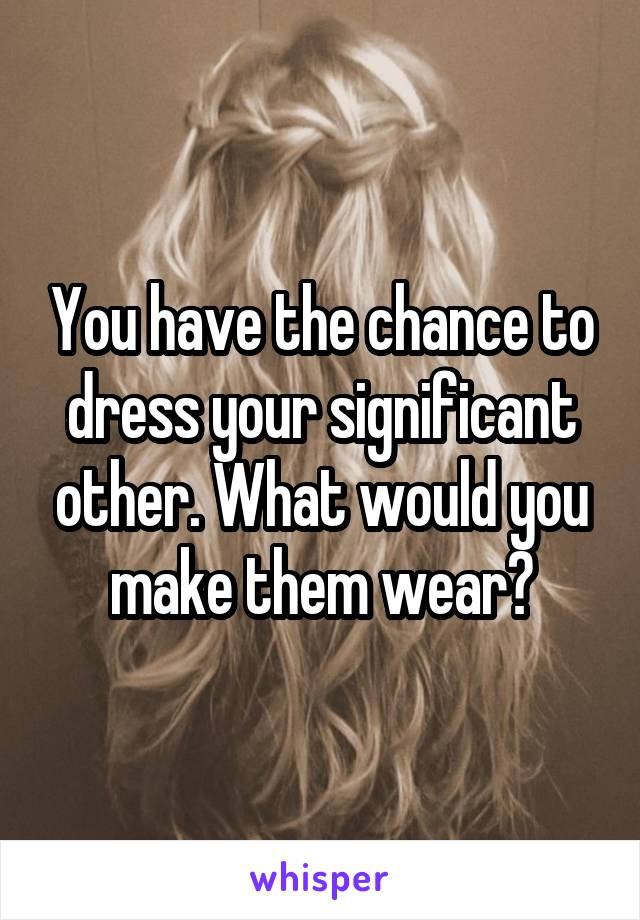 You have the chance to dress your significant other. What would you make them wear?