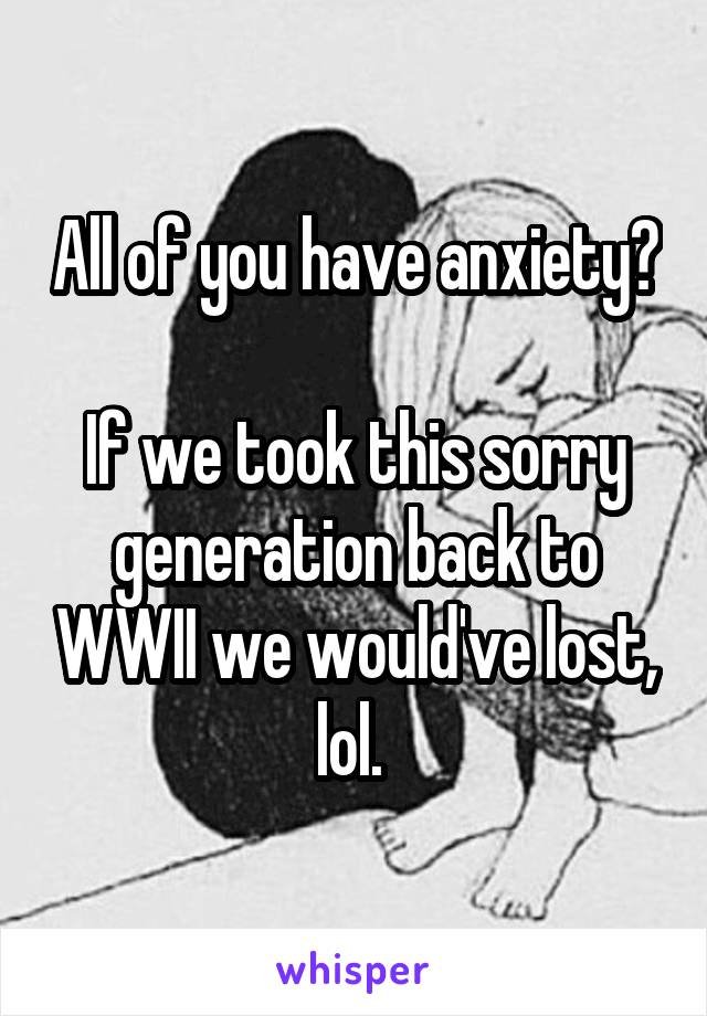 All of you have anxiety?  If we took this sorry generation back to WWII we would've lost, lol.