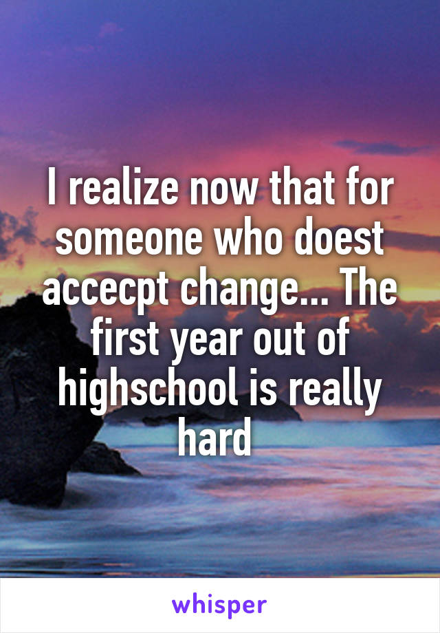 I realize now that for someone who doest accecpt change... The first year out of highschool is really hard