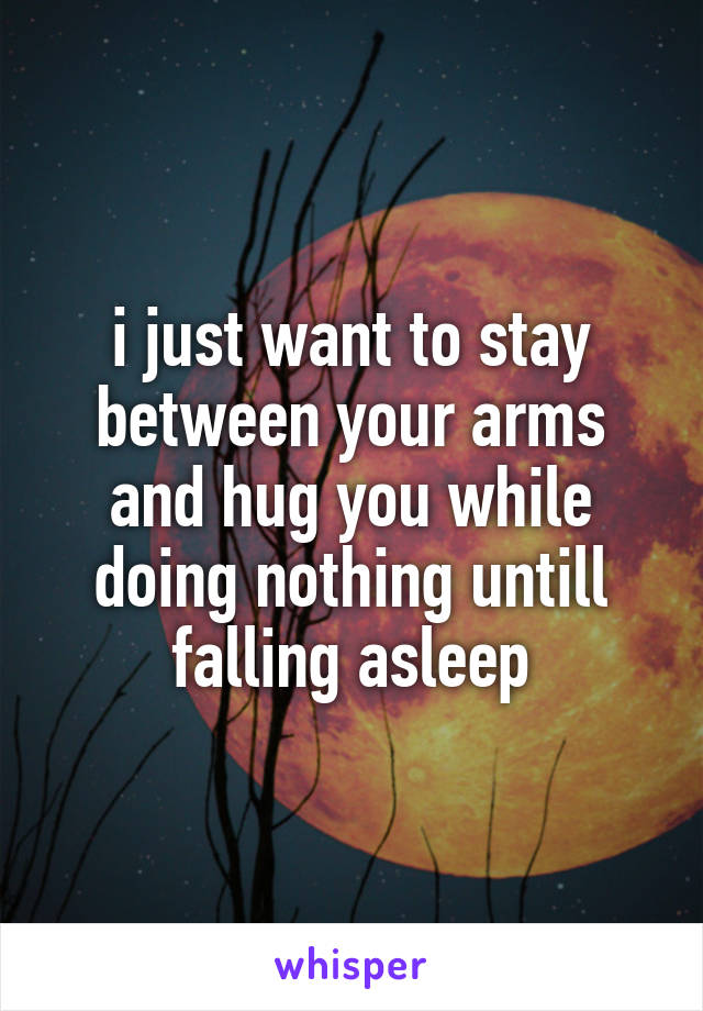 i just want to stay between your arms and hug you while doing nothing untill falling asleep