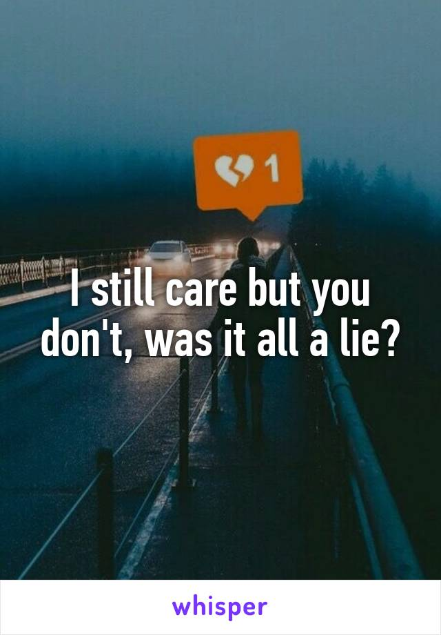I still care but you don't, was it all a lie?