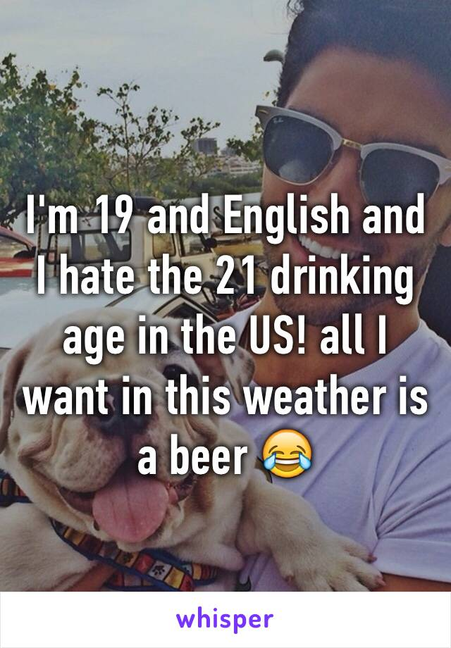 I'm 19 and English and I hate the 21 drinking age in the US! all I want in this weather is a beer 😂