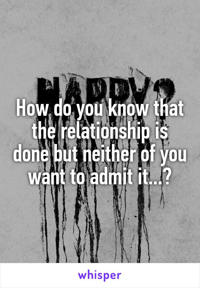 How do you know that the relationship is done but neither of you want to admit it...?
