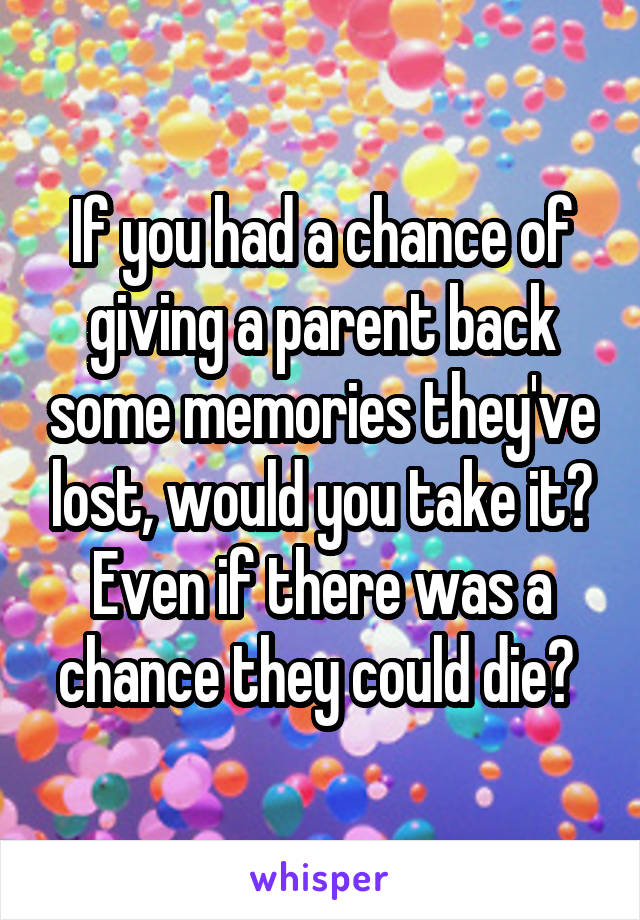 If you had a chance of giving a parent back some memories they've lost, would you take it? Even if there was a chance they could die?