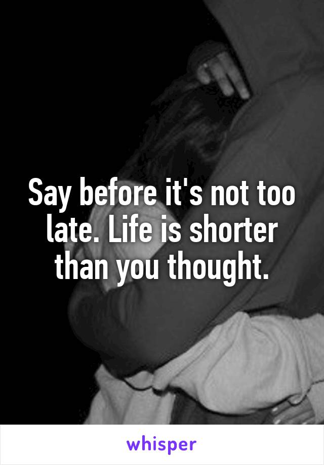 Say before it's not too late. Life is shorter than you thought.