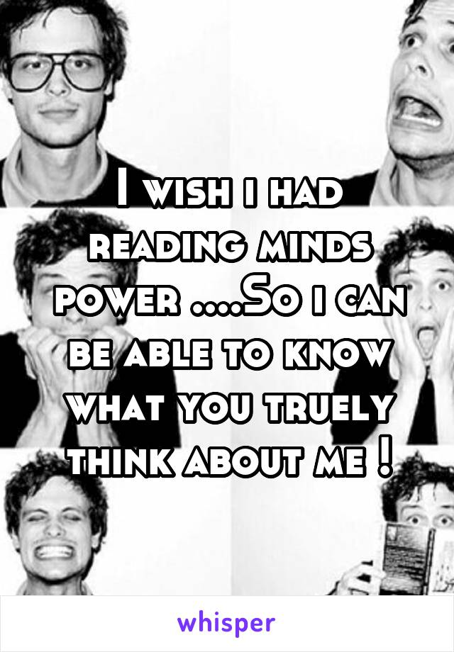 I wish i had reading minds power ....So i can be able to know what you truely think about me !