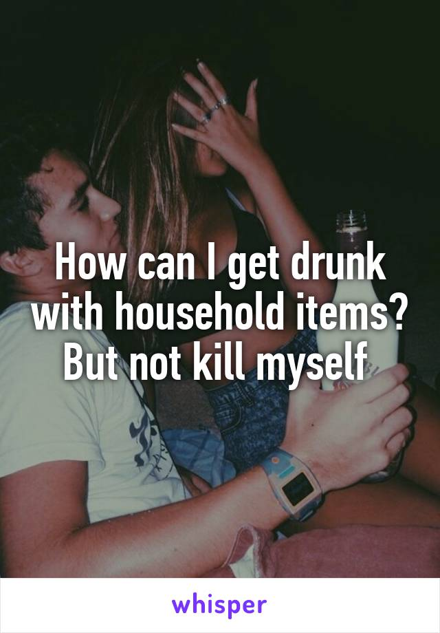 How can I get drunk with household items? But not kill myself