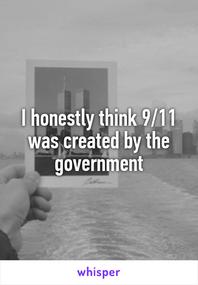 I honestly think 9/11 was created by the government