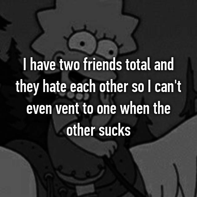 I have two friends total and they hate each other so I can't even vent to one when the other sucks