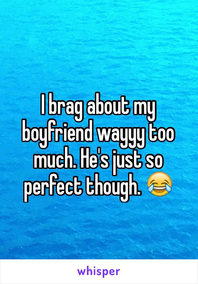 I brag about my boyfriend wayyy too much. He's just so perfect though. 😂