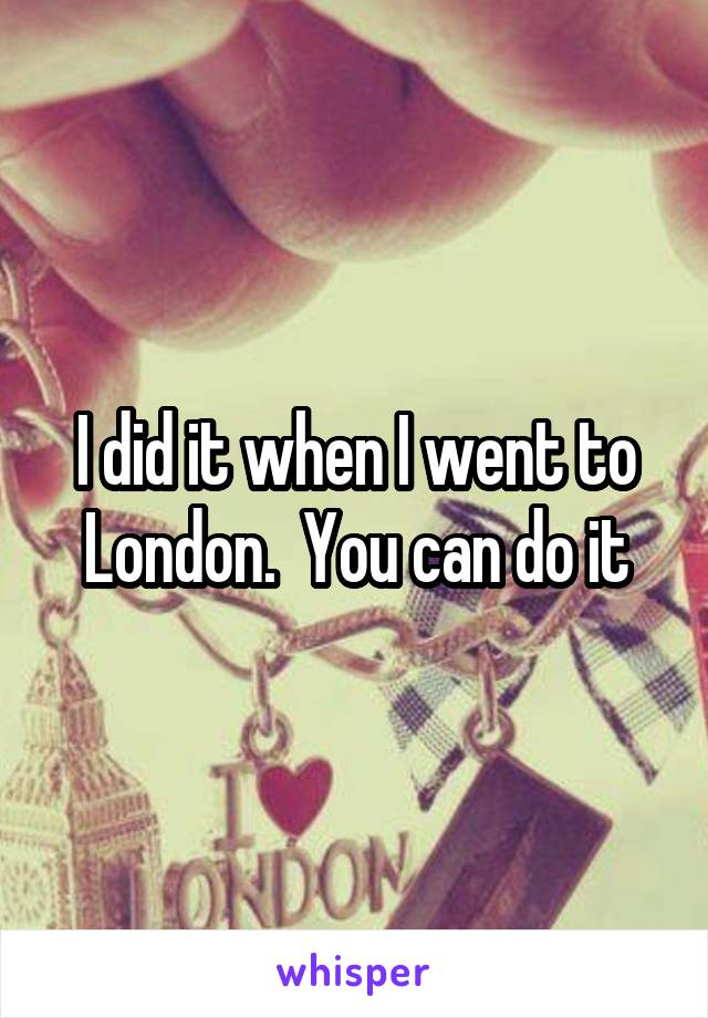 I did it when I went to London.  You can do it