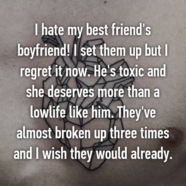 I hate my best friend's boyfriend! I set them up but I regret it now. He's toxic and she deserves more than a lowlife like him. They've almost broken up three times and I wish they would already.