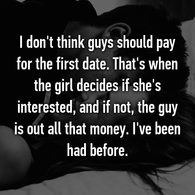 I don't think guys should pay for the first date. That's when the girl decides if she's interested, and if not, the guy is out all that money. I've been had before.