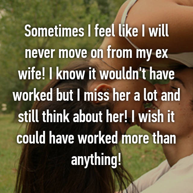 Sometimes I feel like I will never move on from my ex wife! I know it wouldn't have worked but I miss her a lot and still think about her! I wish it could have worked more than anything!