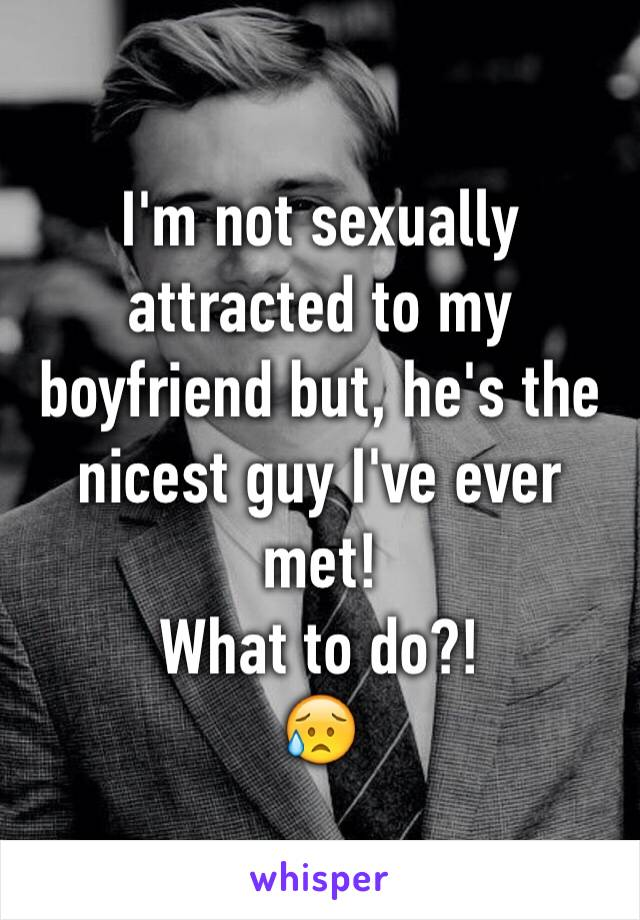 I'm not sexually attracted to my boyfriend but, he's the nicest guy I've ever met!  What to do?! 😥
