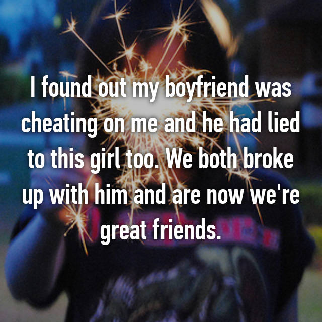 I found out my boyfriend was cheating on me and he had lied to this girl too. We both broke up with him and are now we're great friends.